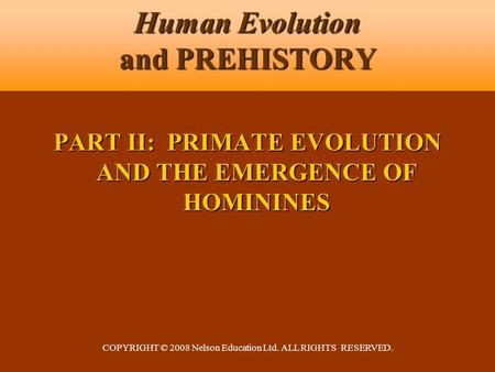 COPYRIGHT © 2008 Nelson Education Ltd. ALL RIGHTS RESERVED. Human Evolution and PREHISTORY PART II: PRIMATE EVOLUTION AND THE EMERGENCE OF HOMININES.