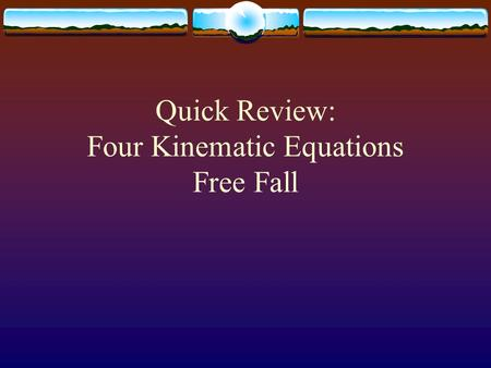 Quick Review: Four Kinematic Equations Free Fall.