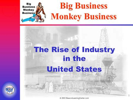 © 2003 BeaconLearningCenter.com 1 Big Business Monkey Business The Rise of Industry in the United States.