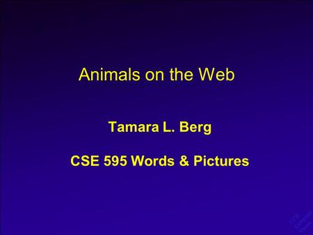 UCB Computer Vision Animals on the Web Tamara L. Berg CSE 595 Words & Pictures.