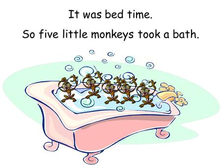 So five little monkeys took a bath.