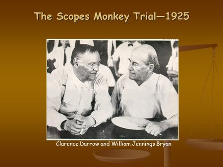 The Scopes Monkey Trial—1925 Clarence Darrow and William Jennings Bryan.