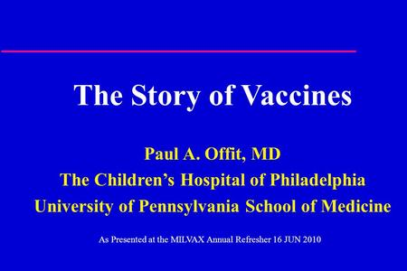 The Story of Vaccines Paul A. Offit, MD The Children's Hospital of Philadelphia University of Pennsylvania School of Medicine As Presented at the MILVAX.