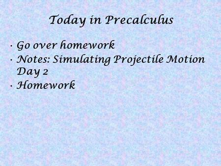 Today in Precalculus Go over homework Notes: Simulating Projectile Motion Day 2 Homework.