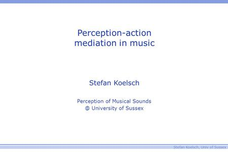 Stefan Koelsch, Univ of Sussex Perception-action mediation in music Stefan Koelsch Perception of Musical University of Sussex.