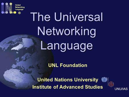 The Universal Networking Language UNL Foundation United Nations University Institute of Advanced Studies United Networking Language ® UNU/IAS.