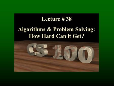 Lecture # 38 Algorithms & Problem Solving: How Hard Can it Get?