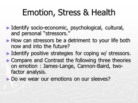 "Emotion, Stress & Health ► Identify socio-economic, psychological, cultural, and personal ""stressors."" ► How can stressors be a detriment to your life."