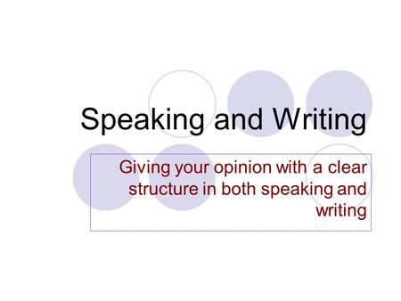 Speaking and Writing Giving your opinion with a clear structure in both speaking and writing.