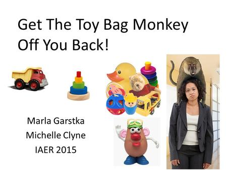 Get The Toy Bag Monkey Off You Back! Marla Garstka Michelle Clyne IAER 2015.