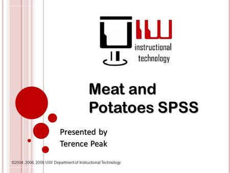 ©2004, 2006, 2008 UIW Department of Instructional Technology Meat and Potatoes SPSS Presented by Terence Peak.