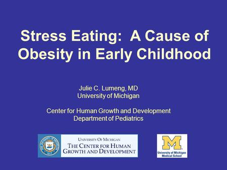 Stress Eating: A Cause of Obesity in Early Childhood Julie C. Lumeng, MD University of Michigan Center for Human Growth and Development Department of Pediatrics.