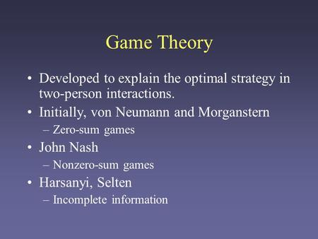 Game Theory Developed to explain the optimal strategy in two-person interactions. Initially, von Neumann and Morganstern Zero-sum games John Nash Nonzero-sum.