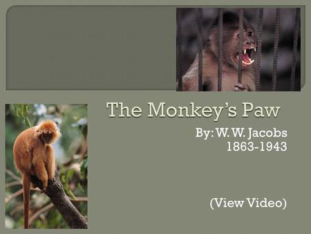 By: W. W. Jacobs 1863-1943 (View Video).  In this story a family leans the truth behind a mysterious monkey's paw.  People may try to verify the truth.