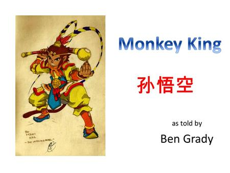 As told by Ben Grady 孙悟空. Well loved hero in Chinese literature Character from 16 th century book, Journey to the West Troublemaker with a good heart!