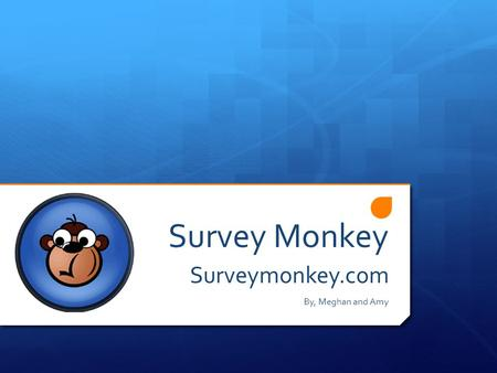 Survey Monkey Surveymonkey.com By, Meghan and Amy.