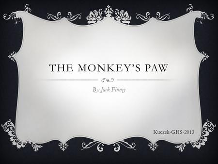 THE MONKEY'S PAW By: Jack Finney Kuczek-GHS-2013.