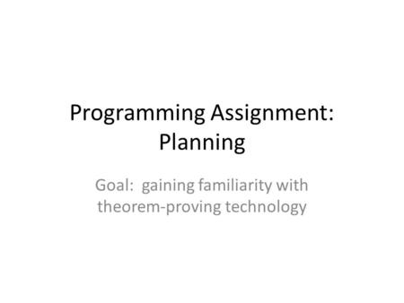 Programming Assignment: Planning Goal: gaining familiarity with theorem-proving technology.