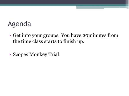 Agenda Get into your groups. You have 20minutes from the time class starts to finish up. Scopes Monkey Trial.