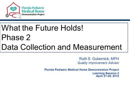 What the Future Holds! Phase 2 Data Collection and Measurement Ruth S. Gubernick, MPH Quality Improvement Advisor Florida Pediatric Medical Home Demonstration.