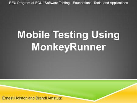 Ernest Holston and Brandi Amstutz Mobile Testing Using MonkeyRunner REU Program at ECU Software Testing - Foundations, Tools, and Applications.
