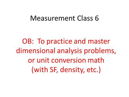 Measurement Class 6 OB: To practice and master dimensional analysis problems, or unit conversion math (with SF, density, etc.)