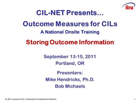 1 CIL-NET, a project of ILRU – Independent Living Research Utilization CIL-NET Presents… 1 Outcome Measures for CILs A National Onsite Training Storing.