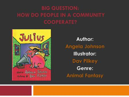 BIG QUESTION: HOW DO PEOPLE IN A COMMUNITY COOPERATE?Author: Angela Johnson Illustrator: Dav Pilkey Genre: Animal Fantasy.