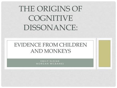 EMILY SLEZAK MORGAN WILBANKS THE ORIGINS OF COGNITIVE DISSONANCE: EVIDENCE FROM CHILDREN AND MONKEYS.