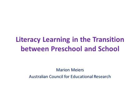 Literacy Learning in the Transition between Preschool and School Marion Meiers Australian Council for Educational Research.