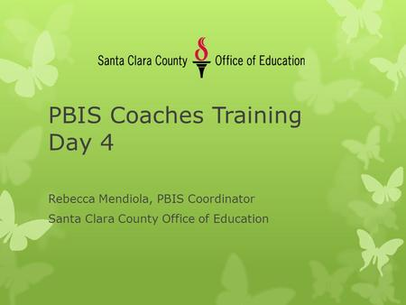 PBIS Coaches Training Day 4 Rebecca Mendiola, PBIS Coordinator Santa Clara County Office of Education.