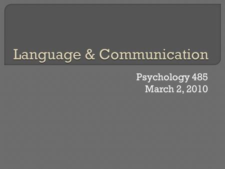 Psychology 485 March 2, 2010.  Introduction Difference between communication and language Why learn to communicate? Why learn language?  What is learned?