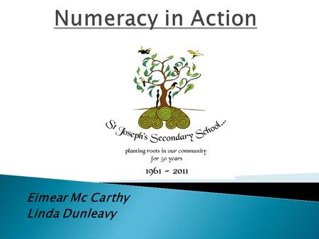 Eimear Mc Carthy Linda Dunleavy. We will look at how numeracy was introduced in the school and how we went about implementing the plan, as a whole school.