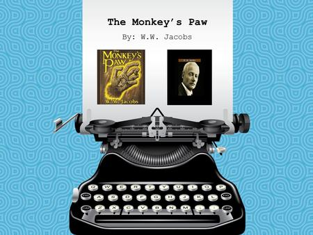 The Monkey's Paw By: W.W. Jacobs.