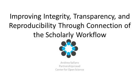 Improving Integrity, Transparency, and Reproducibility Through Connection of the Scholarly Workflow Andrew Sallans Partnerships Lead Center for Open Science.