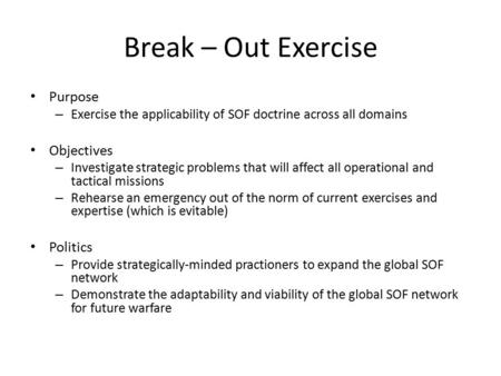 Break – Out Exercise Purpose – Exercise the applicability of SOF doctrine across all domains Objectives – Investigate strategic problems that will affect.