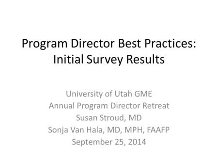 Program Director Best Practices: Initial Survey Results University of Utah GME Annual Program Director Retreat Susan Stroud, MD Sonja Van Hala, MD, MPH,