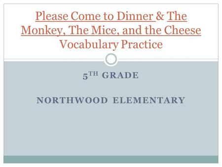 5 TH GRADE NORTHWOOD ELEMENTARY Please Come to Dinner & The Monkey, The Mice, and the Cheese Vocabulary Practice.