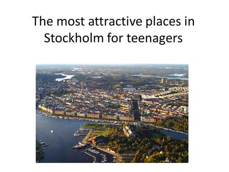 The most attractive places in Stockholm for teenagers.