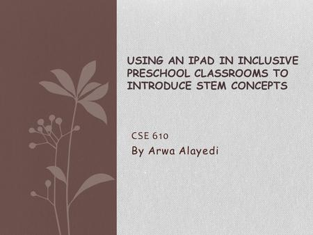 CSE 610 By Arwa Alayedi USING AN IPAD IN INCLUSIVE PRESCHOOL CLASSROOMS TO INTRODUCE STEM CONCEPTS.