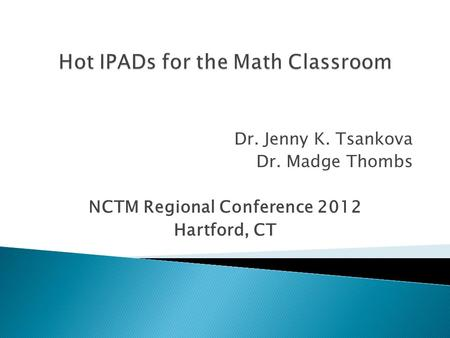 Dr. Jenny K. Tsankova Dr. Madge Thombs NCTM Regional Conference 2012 Hartford, CT.