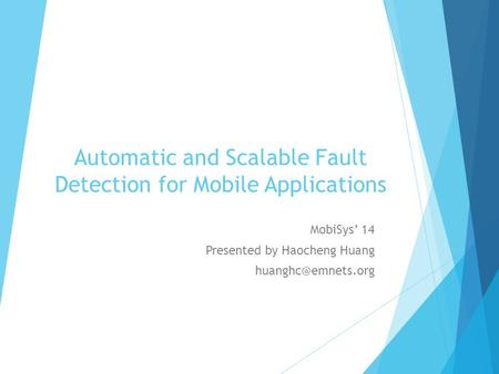 Automatic and Scalable Fault Detection for Mobile Applications MobiSys' 14 Presented by Haocheng Huang