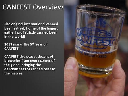 CANFEST Overview The original international canned beer festival; home of the largest gathering of strictly canned beer in the world! 2013 marks the 5.