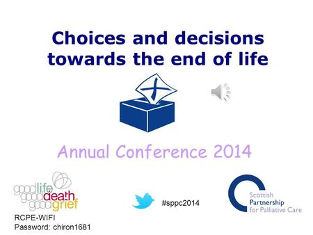 Choices and decisions towards the end of life Annual Conference 2014 RCPE-WIFI Password: chiron1681 #sppc2014.