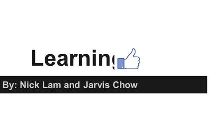 Learning By: Nick Lam and Jarvis Chow. Learning Definition: A relatively permanent or stable change in behavior as a result of experience. How do we learn?:
