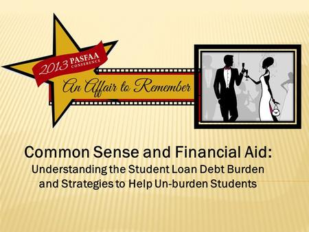 Common Sense and Financial Aid: Understanding the Student Loan Debt Burden and Strategies to Help Un-burden Students.