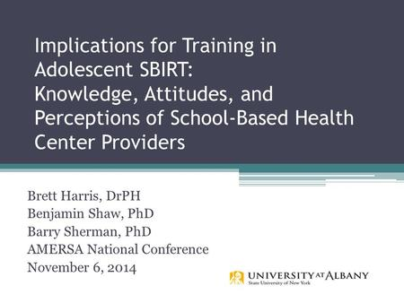 Implications for Training in Adolescent SBIRT: Knowledge, Attitudes, and Perceptions of School-Based Health Center Providers Brett Harris, DrPH Benjamin.