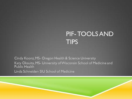 PIF- TOOLS AND TIPS Cindy Koonz, MS- Oregon Health & Science University Katy Oksuita, MS- University of Wisconsin School of Medicine and Public Health.