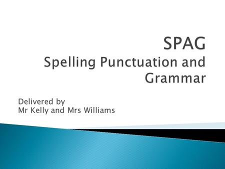 Delivered by Mr Kelly and Mrs Williams.  The SPAG test combines the scores from a punctuation and grammar test with a separate spelling test to give.