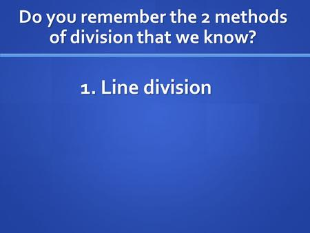 Do you remember the 2 methods of division that we know? 1. Line division.